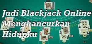 Judi Blackjack Online Menghancurkan Hidupku