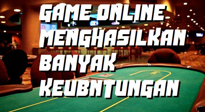GAME ONLINE MENGHASILKAN BANYAK KEUBNTUNGAN